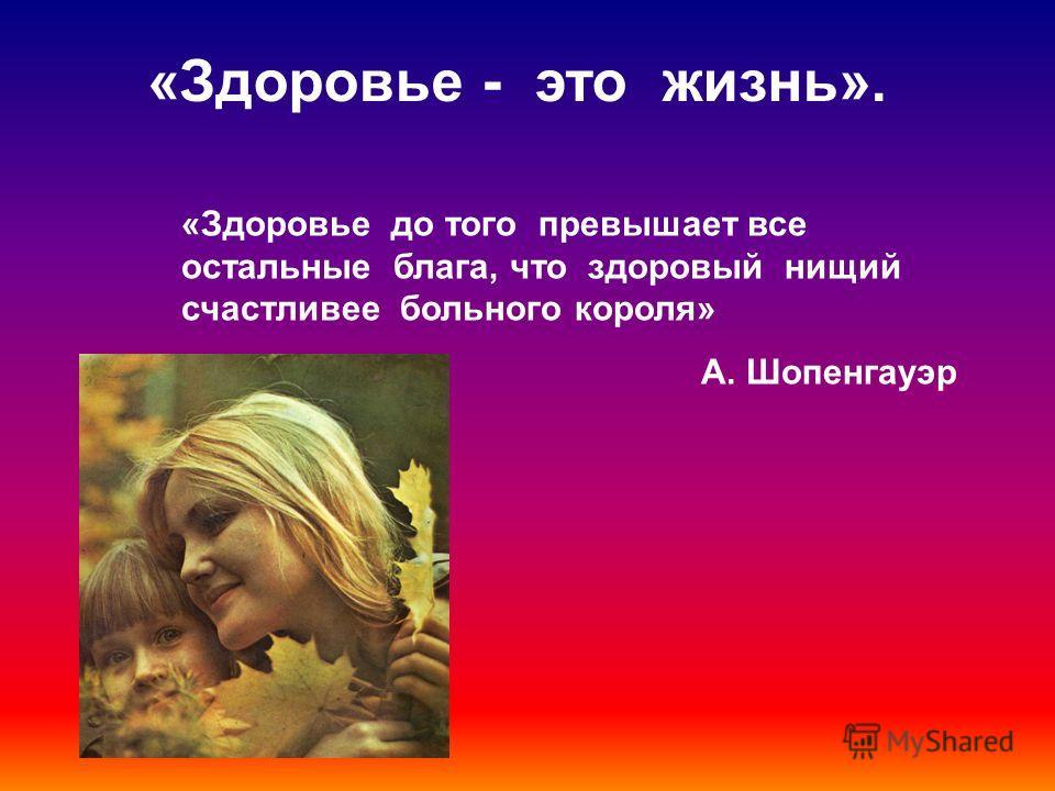 «Здоровье - это жизнь». «Здоровье до того превышает все остальные блага, что здоровый нищий счастливее больного короля» А. Шопенгауэр