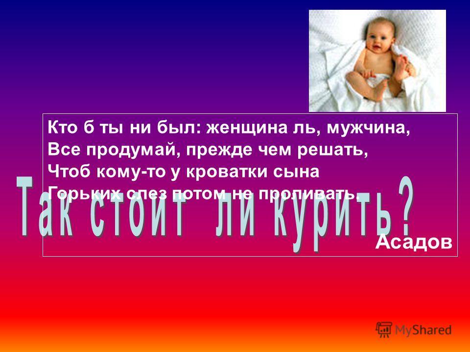 Кто б ты ни был: женщина ль, мужчина, Все продумай, прежде чем решать, Чтоб кому-то у кроватки сына Горьких слез потом не проливать. Асадов