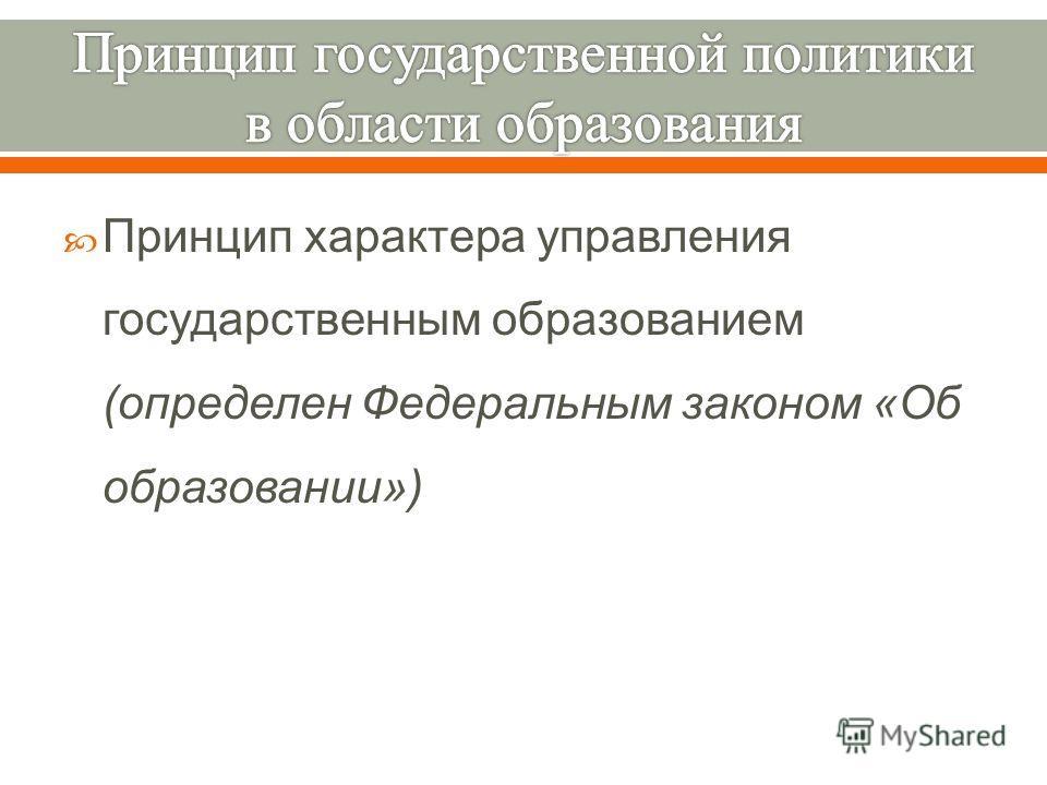 Принцип характера управления государственным образованием ( определен Федеральным законом « Об образовании »)