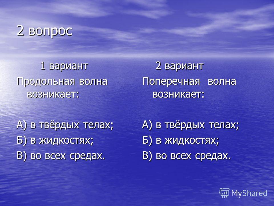 2 вопрос 1 вариант 1 вариант Продольная волна возникает: А) в твёрдых телах; Б) в жидкостях; В) во всех средах. 2 вариант 2 вариант Поперечная волна возникает: А) в твёрдых телах; Б) в жидкостях; В) во всех средах.