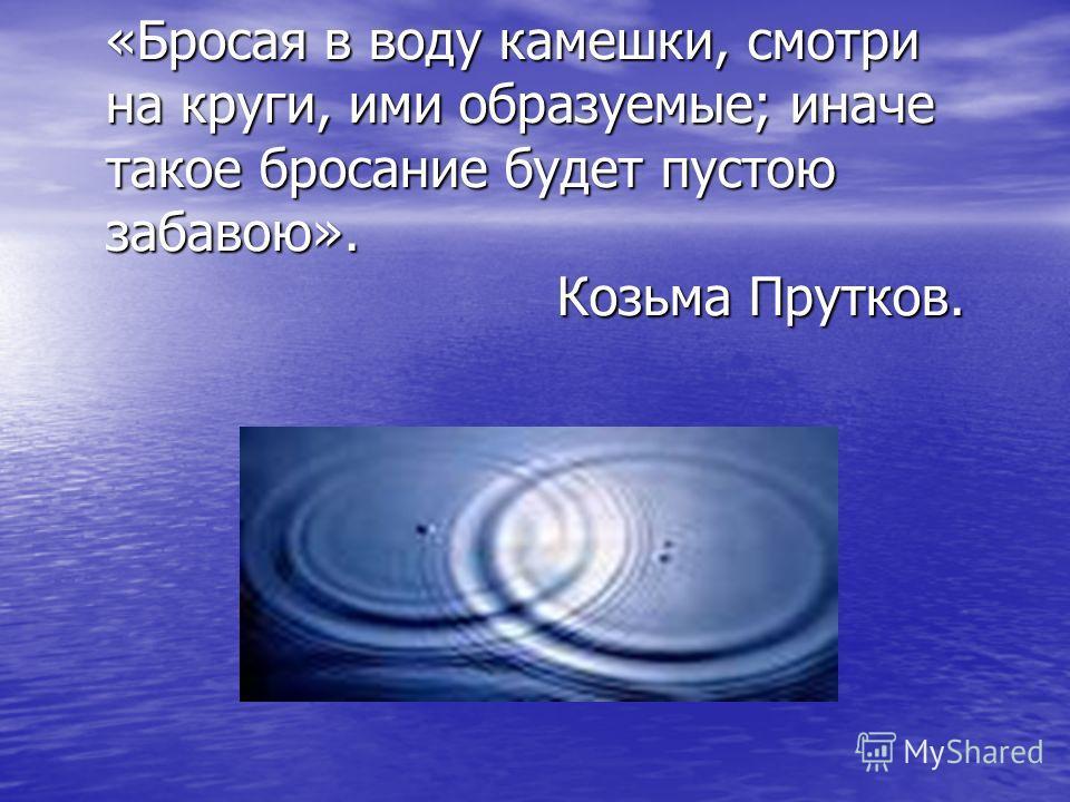 «Бросая в воду камешки, смотри на круги, ими образуемые; иначе такое бросание будет пустою забавою». Козьма Прутков. «Бросая в воду камешки, смотри на круги, ими образуемые; иначе такое бросание будет пустою забавою». Козьма Прутков.