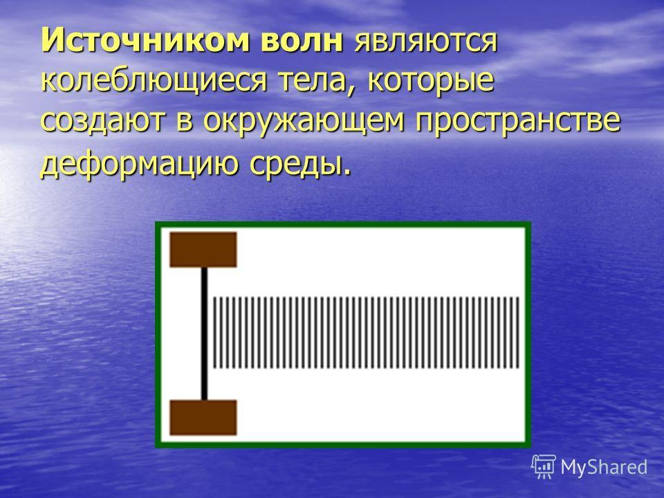 Источником волн являются колеблющиеся тела, которые создают в окружающем пространстве деформацию среды.