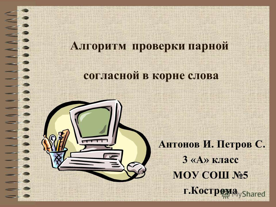 Алгоритм проверки парной согласной в корне слова Антонов И. Петров С. 3 «А» класс МОУ СОШ 5 г.Кострома