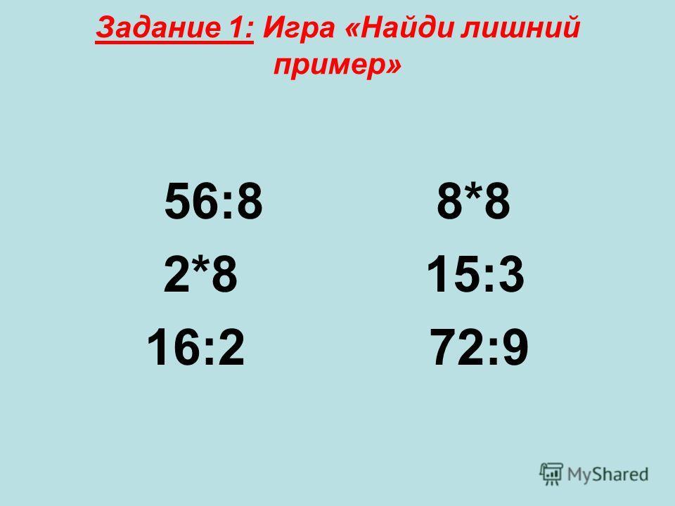 Задание 1: Игра «Найди лишний пример» 56:8 8*8 2*8 15:3 16:2 72:9
