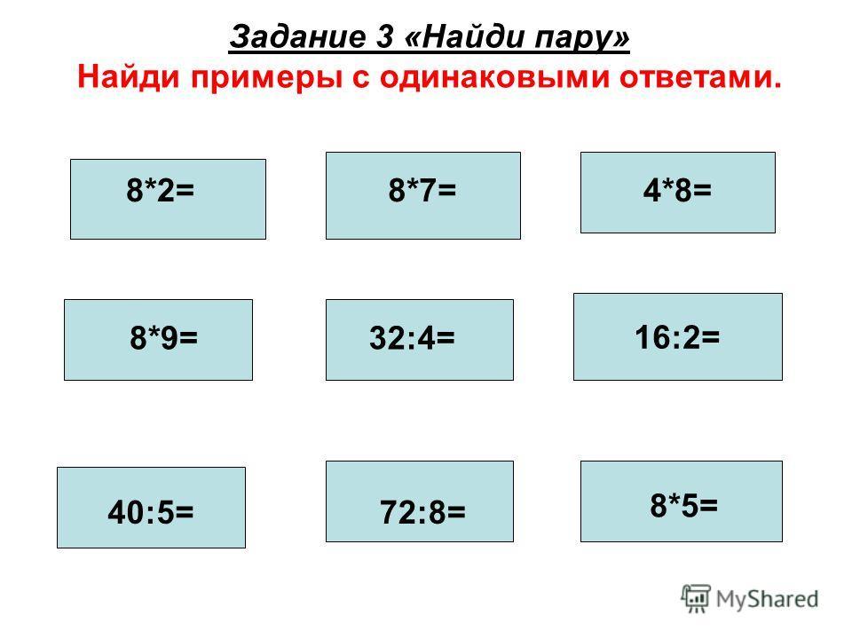 Задание 3 «Найди пару» Найди примеры с одинаковыми ответами. 8*9= 72:8= 16:2= 8*2= 40:5= 4*8= 8*5= 32:4= 8*7=