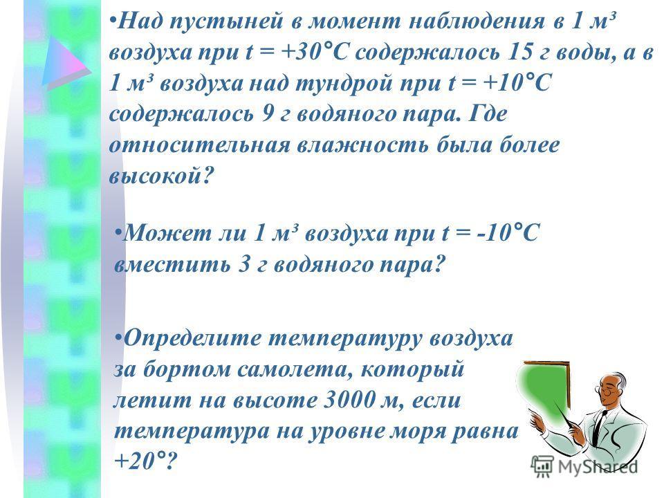 Над пустыней в момент наблюдения в 1 м³ воздуха при t = +30°С содержалось 15 г воды, а в 1 м³ воздуха над тундрой при t = +10°С содержалось 9 г водяного пара. Где относительная влажность была более высокой? Может ли 1 м³ воздуха при t = -10°С вместит