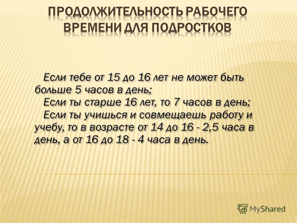 Если тебе от 15 до 16 лет не может быть больше 5 часов в день; Если ты старше 16 лет, то 7 часов в день; Если ты учишься и совмещаешь работу и учебу, то в возрасте от 14 до 16 - 2,5 часа в день, а от 16 до 18 - 4 часа в день. Если тебе от 15 до 16 ле