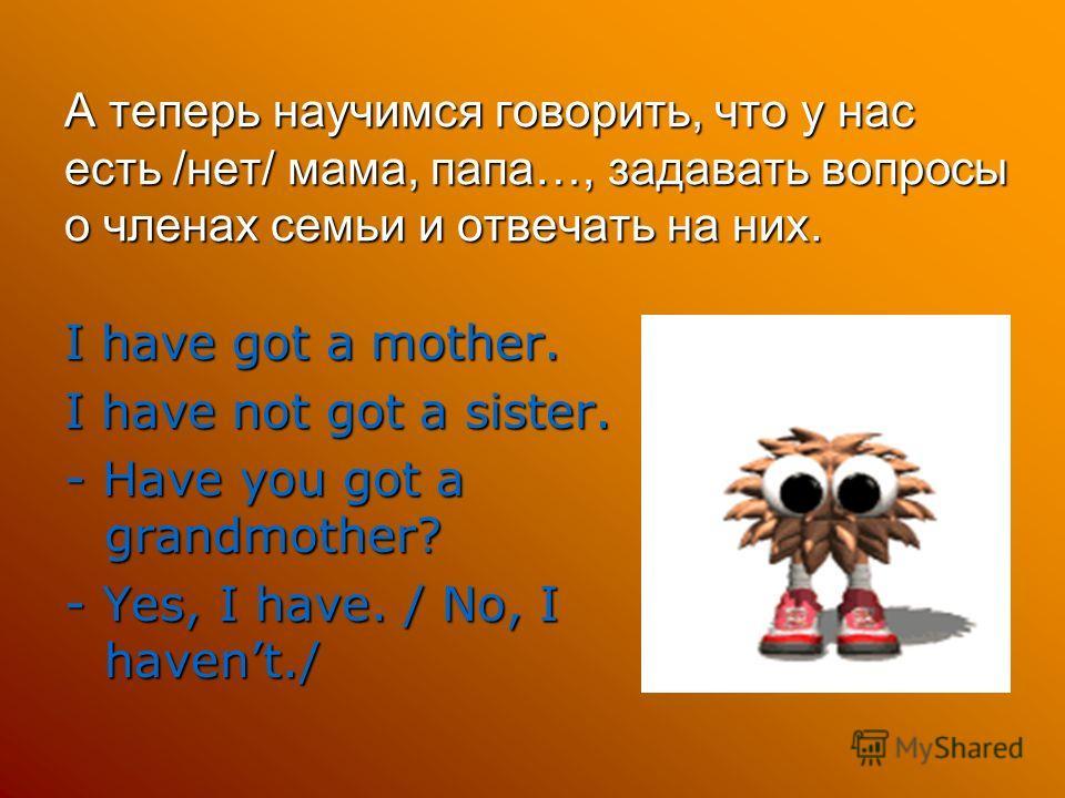 А теперь научимся говорить, что у нас есть /нет/ мама, папа…, задавать вопросы о членах семьи и отвечать на них. I have got a mother. I have not got a sister. - Have you got a grandmother? - Yes, I have. / No, I havent./