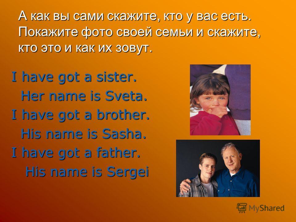 А как вы сами скажите, кто у вас есть. Покажите фото своей семьи и скажите, кто это и как их зовут. I have got a sister. Her name is Sveta. Her name is Sveta. I have got a brother. His name is Sasha. His name is Sasha. I have got a father. His name i