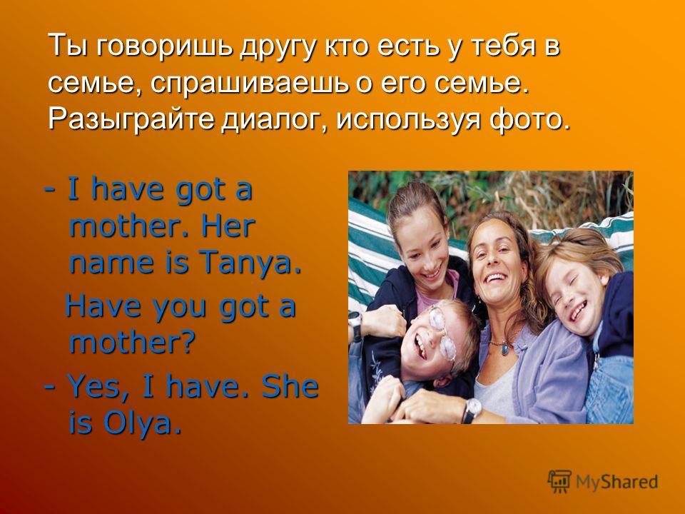 Ты говоришь другу кто есть у тебя в семье, спрашиваешь о его семье. Разыграйте диалог, используя фото. - I have got a mother. Her name is Tanya. Have you got a mother? Have you got a mother? - Yes, I have. She is Olya.