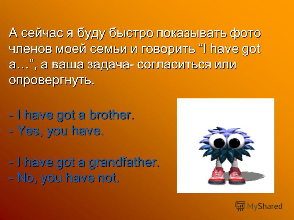 А сейчас я буду быстро показывать фото членов моей семьи и говорить I have got a…, а ваша задача- согласиться или опровергнуть. - I have got a brother. - Yes, you have. - I have got a grandfather. - No, you have not.
