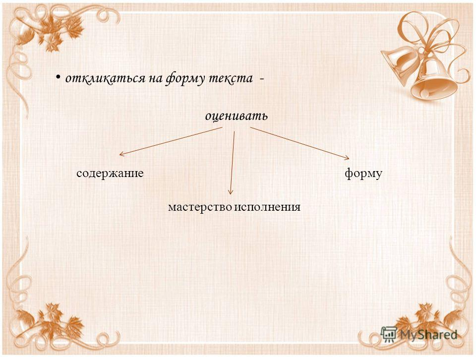 откликаться на форму текста - оценивать содержание форму мастерство исполнения