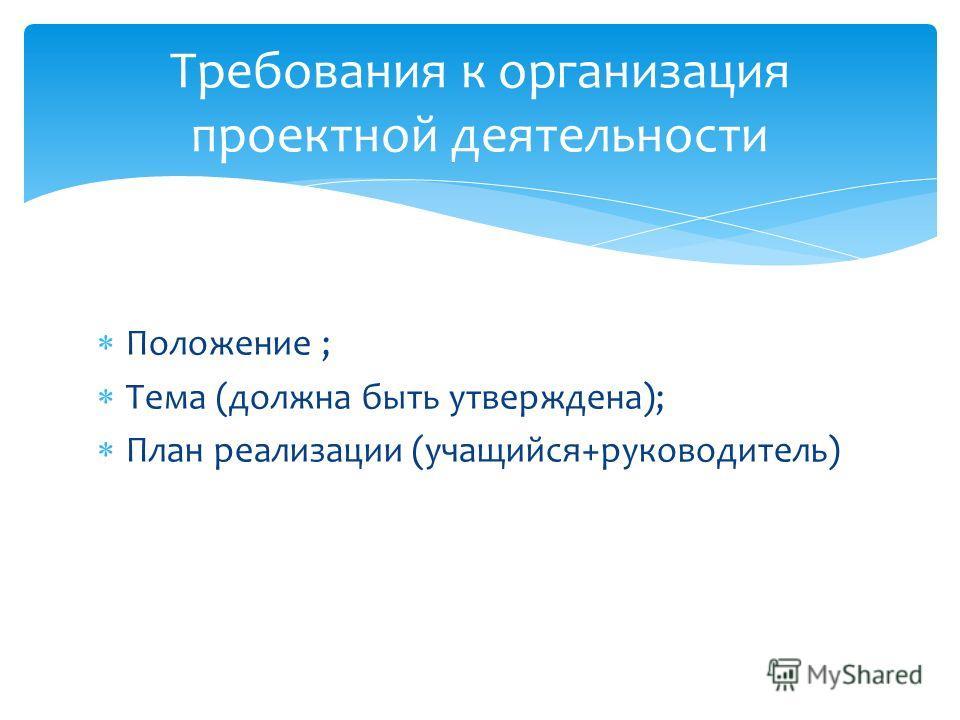 Положение ; Тема (должна быть утверждена); План реализации (учащийся+руководитель) Требования к организация проектной деятельности