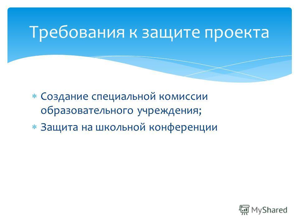 Создание специальной комиссии образовательного учреждения; Защита на школьной конференции Требования к защите проекта