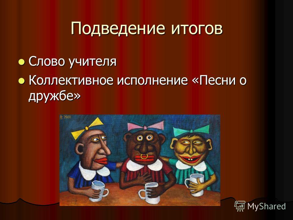 Подведение итогов Слово учителя Слово учителя Коллективное исполнение «Песни о дружбе» Коллективное исполнение «Песни о дружбе»