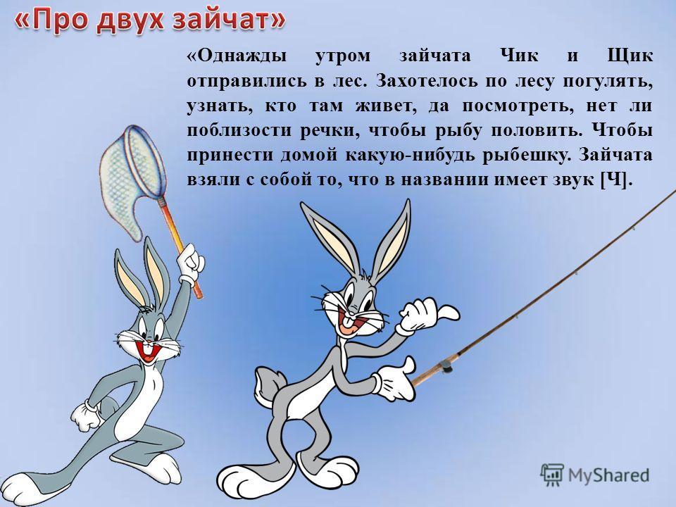 «Однажды утром зайчата Чик и Щик отправились в лес. Захотелось по лесу погулять, узнать, кто там живет, да посмотреть, нет ли поблизости речки, чтобы рыбу половить. Чтобы принести домой какую-нибудь рыбешку. Зайчата взяли с собой то, что в названии и