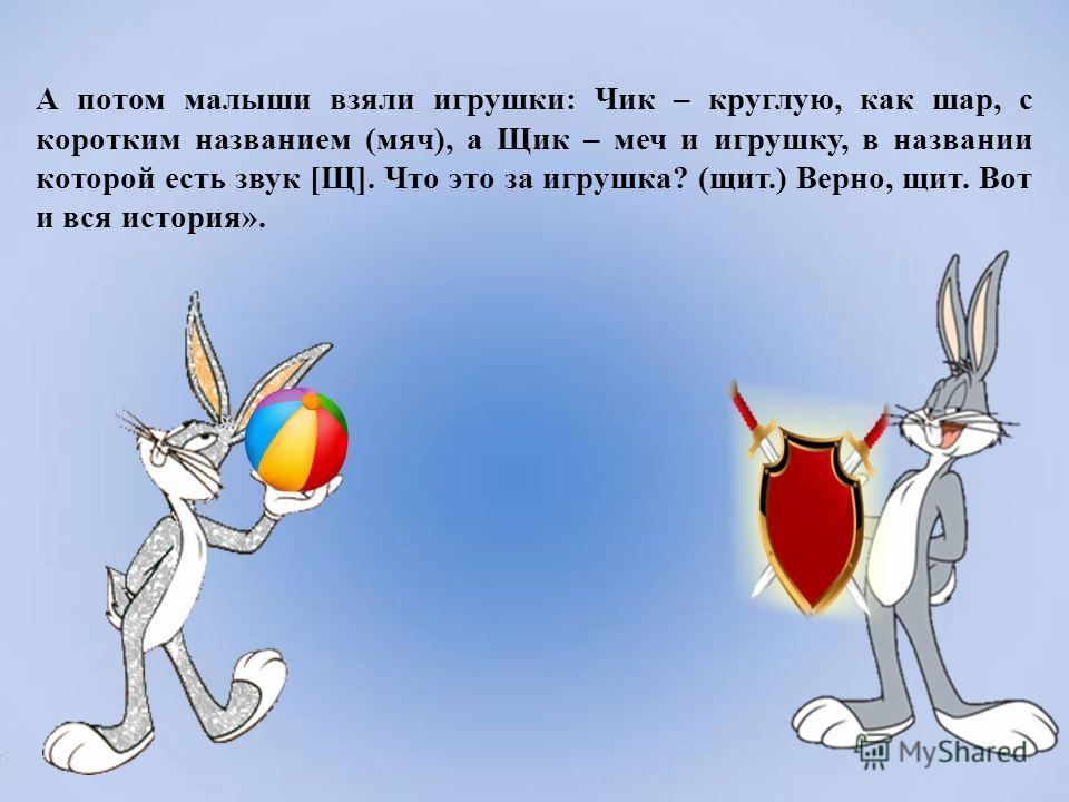 А потом малыши взяли игрушки: Чик – круглую, как шар, с коротким названием (мяч), а Щик – меч и игрушку, в названии которой есть звук [Щ]. Что это за игрушка? (щит.) Верно, щит. Вот и вся история».
