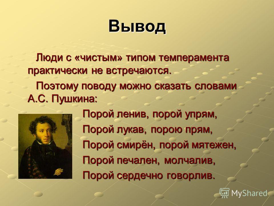 Вывод Люди с «чистым» типом темперамента практически не встречаются. Поэтому поводу можно сказать словами А.С. Пушкина: Порой ленив, порой упрям, Порой лукав, порою прям, Порой смирён, порой мятежен, Порой печален, молчалив, Порой сердечно говорлив.
