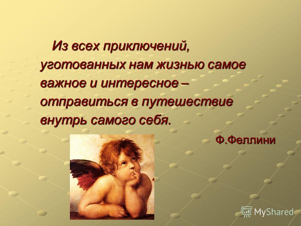 Из всех приключений, уготованных нам жизнью самое важное и интересное – отправиться в путешествие внутрь самого себя. Ф.Феллини