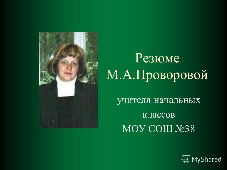 Резюме М.А.Проворовой учителя начальных классов МОУ СОШ 38