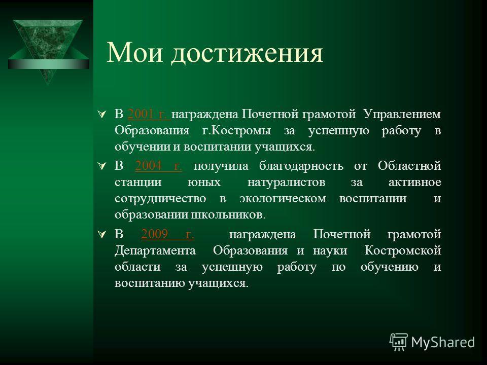 Мои достижения В 2001 г. награждена Почетной грамотой Управлением Образования г.Костромы за успешную работу в обучении и воспитании учащихся.2001 г. В 2004 г. получила благодарность от Областной станции юных натуралистов за активное сотрудничество в