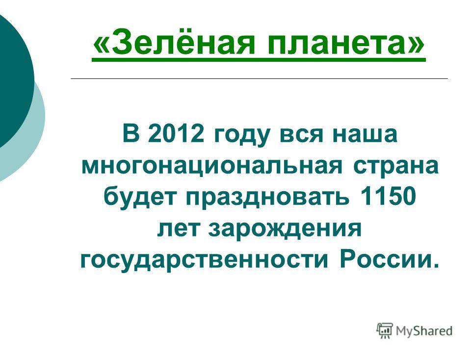 В 2012 году вся наша многонациональная страна будет праздновать 1150 лет зарождения государственности России. «Зелёная планета»