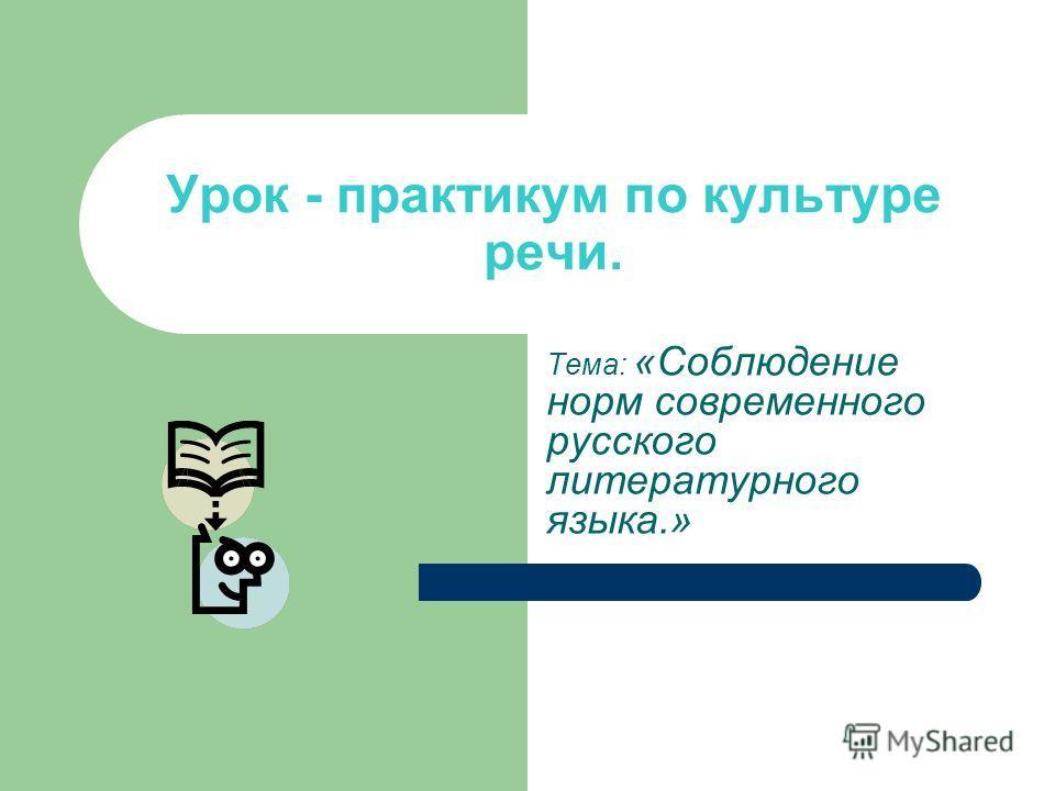 Урок - практикум по культуре речи. Тема: «Соблюдение норм современного русского литературного языка.»