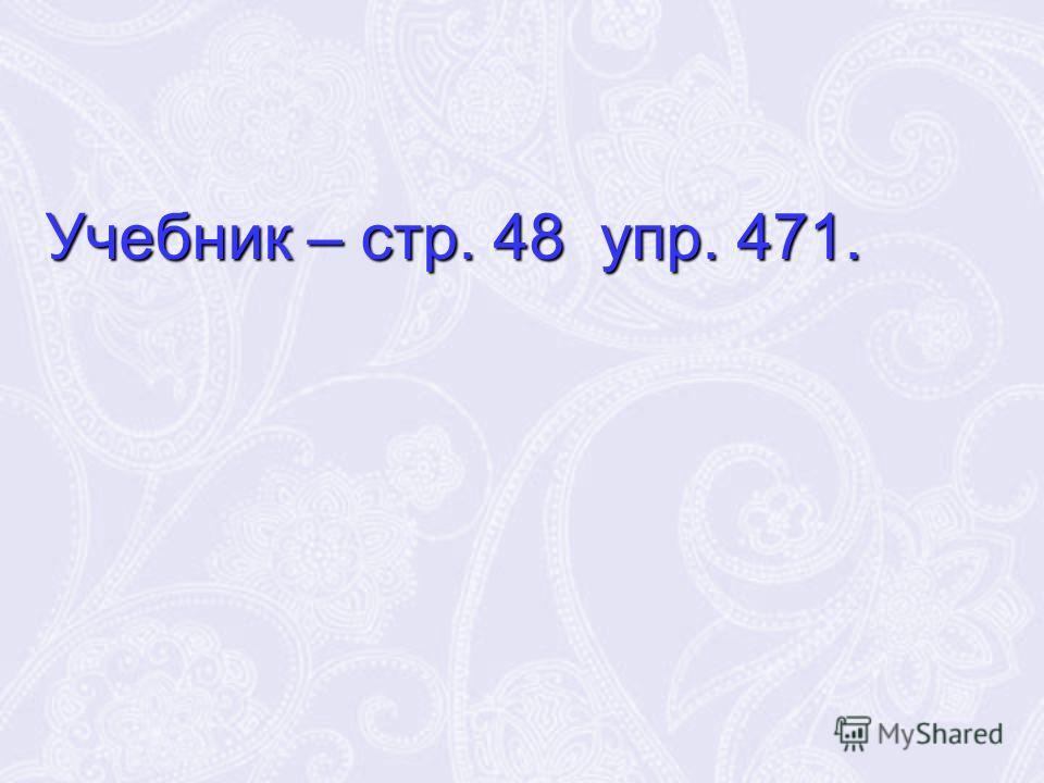 Учебник – стр. 48 упр. 471.