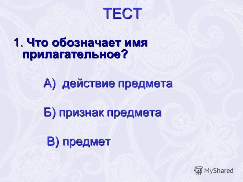 ТЕСТ 1. Что обозначает имя прилагательное? А) действие предмета А) действие предмета Б) признак предмета Б) признак предмета В) предмет В) предмет