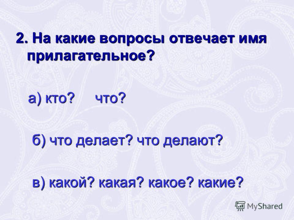 2. На какие вопросы отвечает имя прилагательное? а) кто? что? а) кто? что? б) что делает? что делают? б) что делает? что делают? в) какой? какая? какое? какие? в) какой? какая? какое? какие?