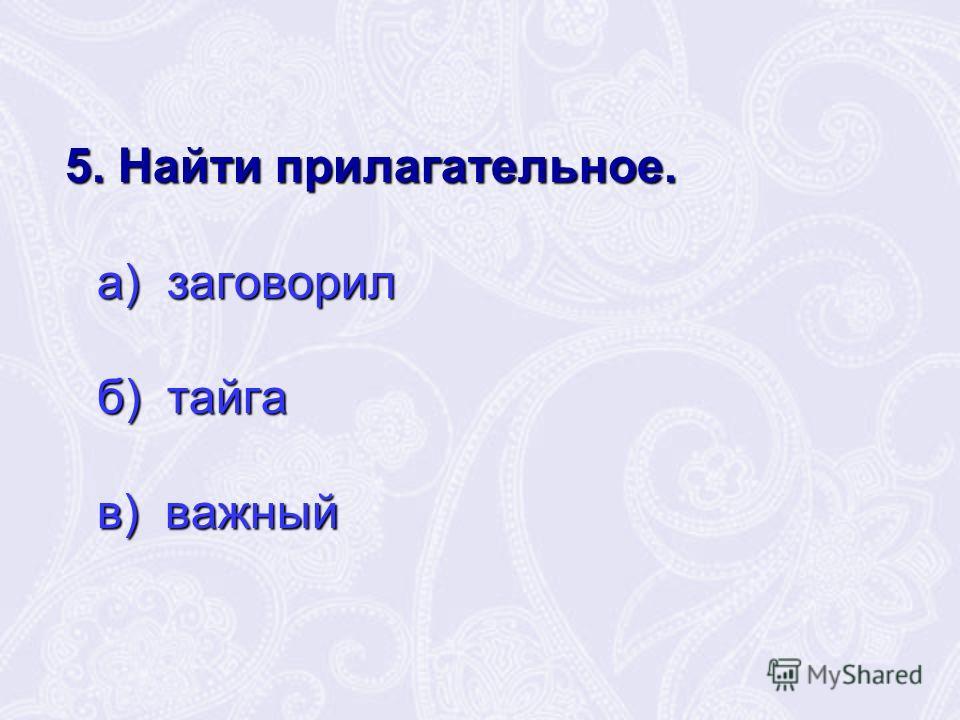 5. Найти прилагательное. 5. Найти прилагательное. а) заговорил а) заговорил б) тайга б) тайга в) важный в) важный