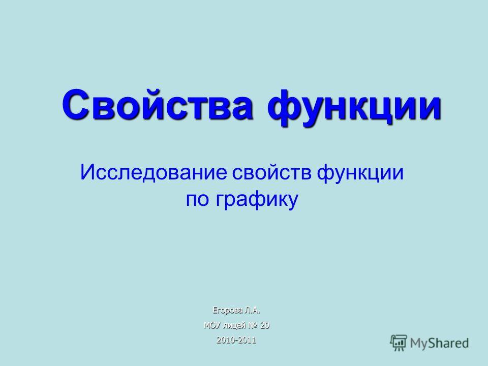 Свойства функции Исследование свойств функции по графику Егорова Л.А. МОУ лицей 20 2010-2011