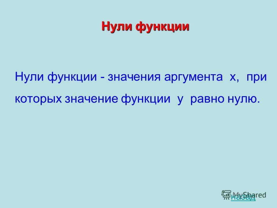Нули функции Нули функции - значения аргумента х, при которых значение функции у равно нулю. назад