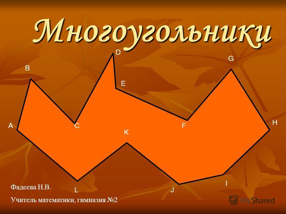 Многоугольники E А B C D F G H I J K L Фадеева Н.В. Учитель математики, гимназия 2