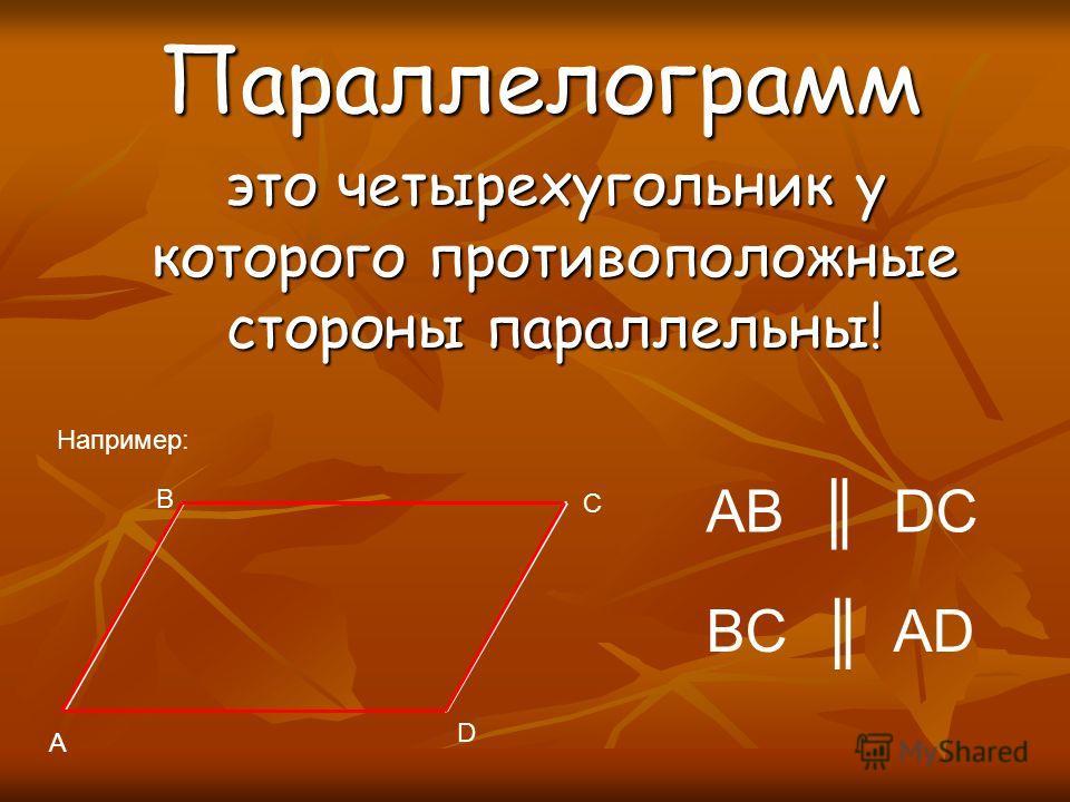 Параллелограмм это четырехугольник у которого противоположные стороны параллельны! A B C D Например: AB DC BC AD