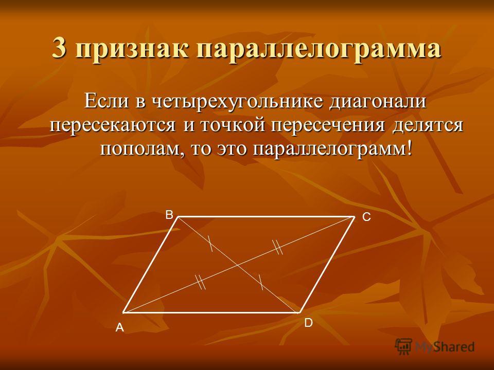 3 признак параллелограмма Если в четырехугольнике диагонали пересекаются и точкой пересечения делятся пополам, то это параллелограмм! A B C D