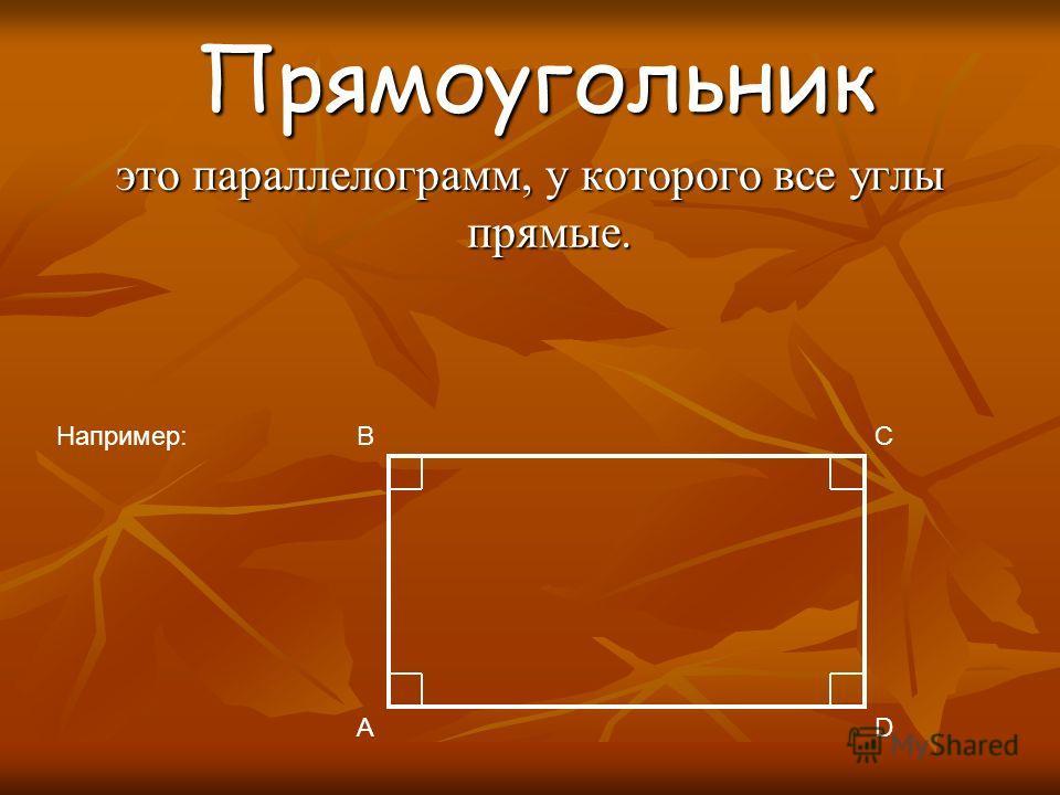 Прямоугольник Прямоугольник это параллелограмм, у которого все углы прямые. Например: A BC D