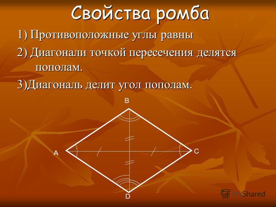 Свойства ромба Свойства ромба 1) Противоположные углы равны 2) Диагонали точкой пересечения делятся пополам. 3)Диагональ делит угол пополам. A C D B