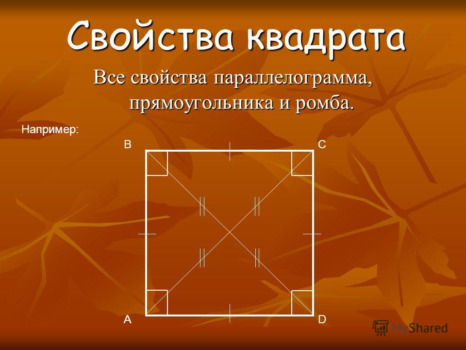 Свойства квадрата Свойства квадрата Все свойства параллелограмма, прямоугольника и ромба. Например: B A C D