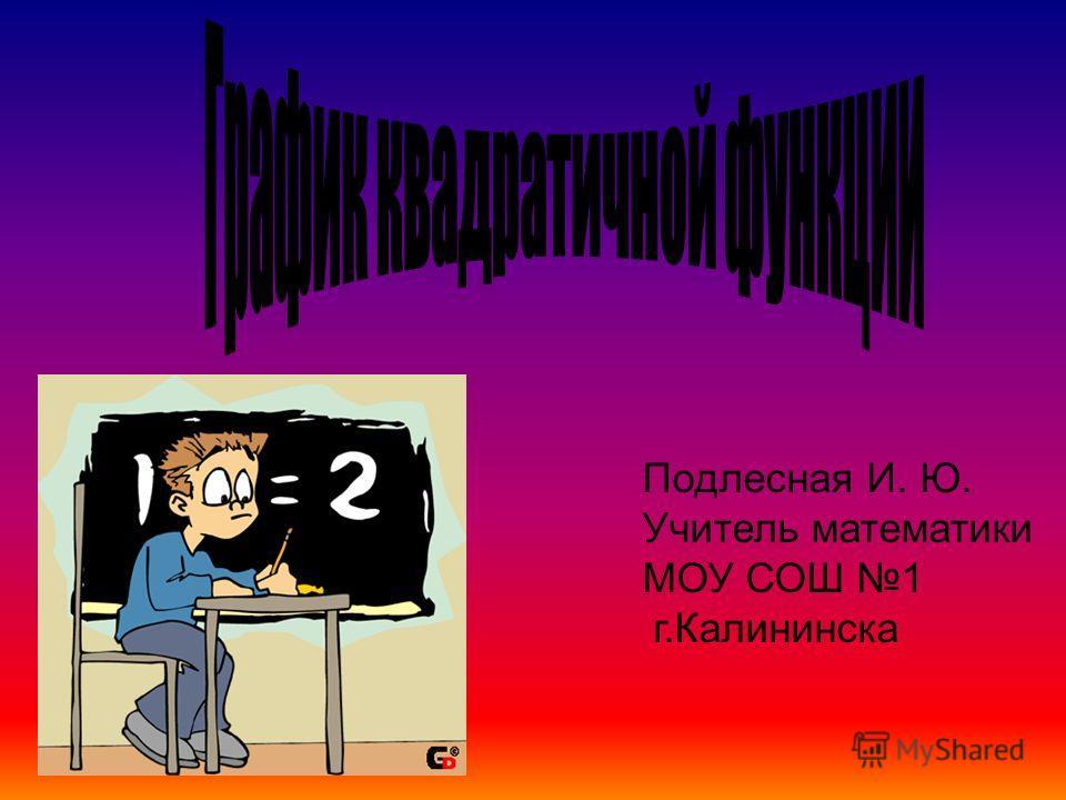 Подлесная И. Ю. Учитель математики МОУ СОШ 1 г.Калининска