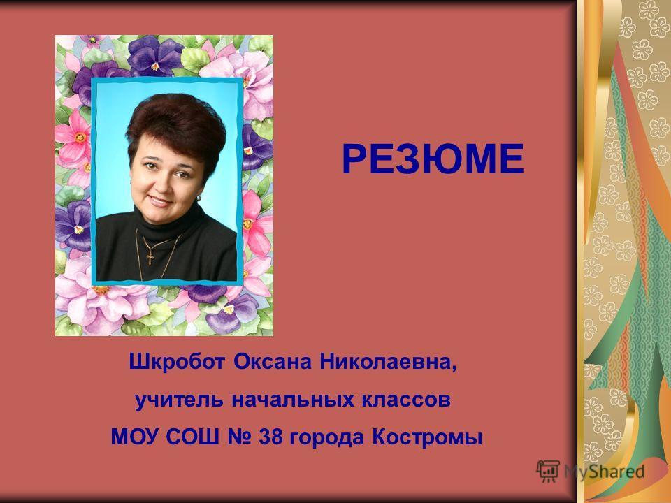 Шкробот Оксана Николаевна, учитель начальных классов МОУ СОШ 38 города Костромы РЕЗЮМЕ