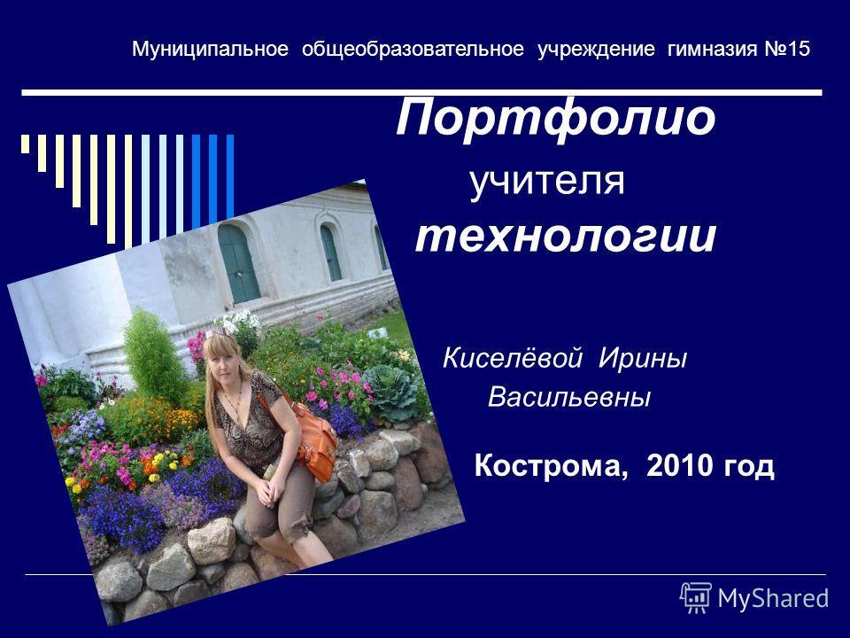 Портфолио учителя технологии Киселёвой Ирины Васильевны Кострома, 2010 год Муниципальное общеобразовательное учреждение гимназия 15