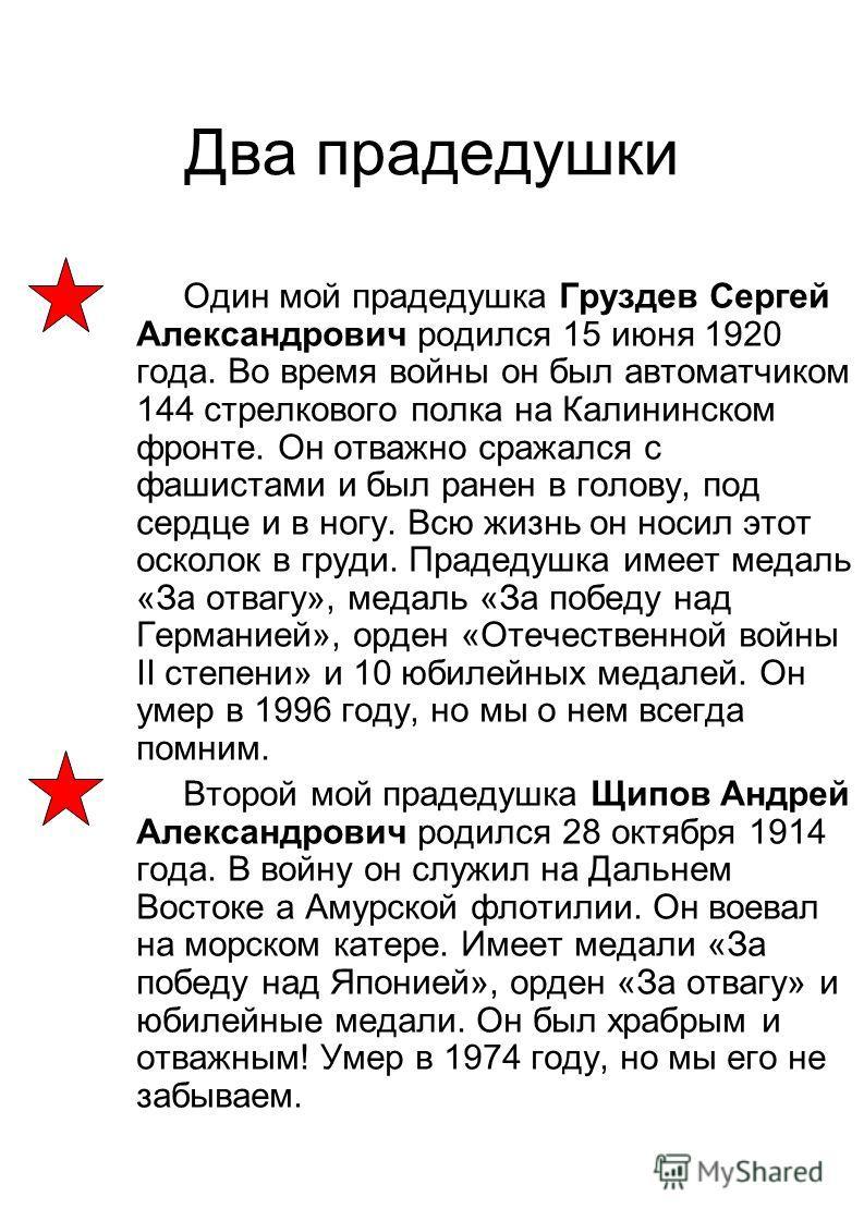 Два прадедушки Один мой прадедушка Груздев Сергей Александрович родился 15 июня 1920 года. Во время войны он был автоматчиком 144 стрелкового полка на Калининском фронте. Он отважно сражался с фашистами и был ранен в голову, под сердце и в ногу. Всю