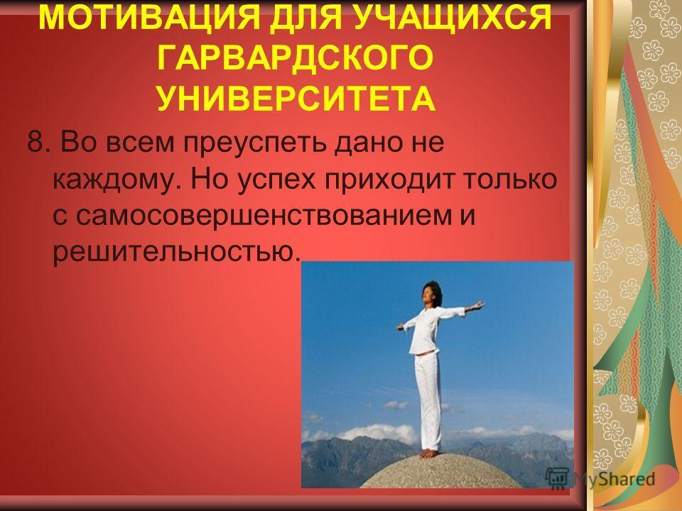 МОТИВАЦИЯ ДЛЯ УЧАЩИХСЯ ГАРВАРДСКОГО УНИВЕРСИТЕТА 8. Во всем преуспеть дано не каждому. Но успех приходит только с самосовершенствованием и решительностью.