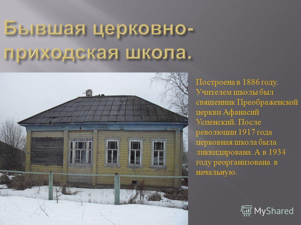 Построена в 1886 году. Учителем школы был священник Преображенской церкви Афанасий Успенский. После революции 1917 года церковная школа была ликвидирована. А в 1934 году реорганизована в начальную.