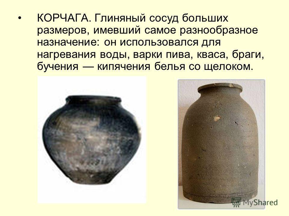 КОРЧАГА. Глиняный сосуд больших размеров, имевший самое разнообразное назначение: он использовался для нагревания воды, варки пива, кваса, браги, бучения кипячения белья со щелоком.