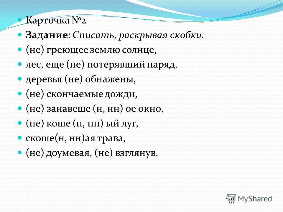 Карточка 2 Задание: Списать, раскрывая скобки. (не) греющее землю солнце, лес, еще (не) потерявший наряд, деревья (не) обнажены, (не) скончаемые дожди, (не) занавеше (н, нн) ое окно, (не) коше (н, нн) ый луг, скоше(н, нн)ая трава, (не) доумевая, (не)