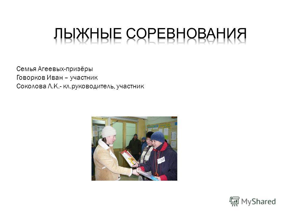 Семья Агеевых-призёры Говорков Иван – участник Соколова Л.К.- кл.руководитель, участник