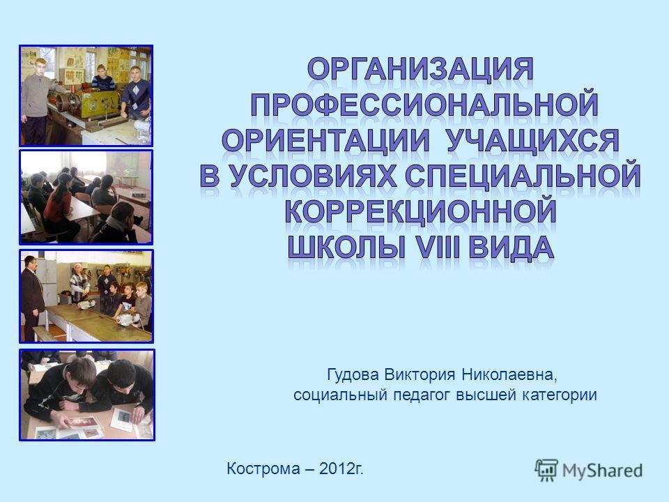 Кострома – 2012г. Гудова Виктория Николаевна, социальный педагог высшей категории