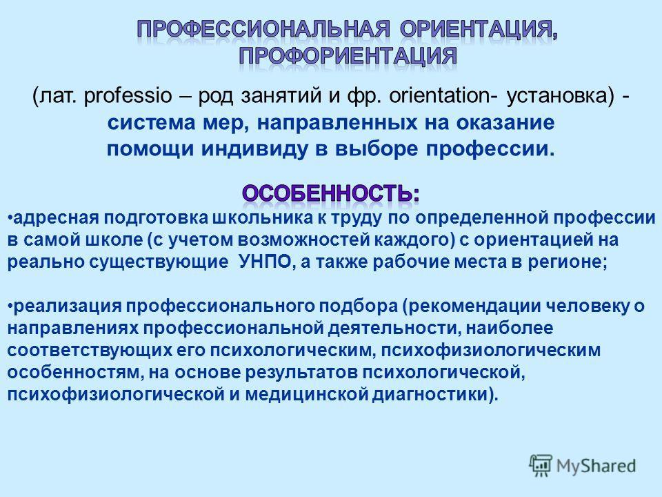 (лат. professio – род занятий и фр. оrientation- установка) - система мер, направленных на оказание помощи индивиду в выборе профессии.